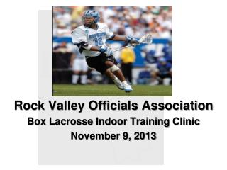 Rock Valley Officials Association Box Lacrosse Indoor Training Clinic November 9, 2013