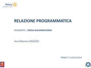 RELAZIONE PROGRAMMATICA PRESIDENTE :  TERESA GIACOMANTONIO Anno Rotariano 2014/2015