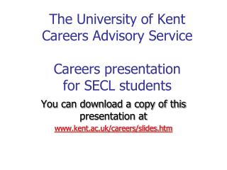 The University of Kent Careers Advisory Service   Careers presentation  for SECL students