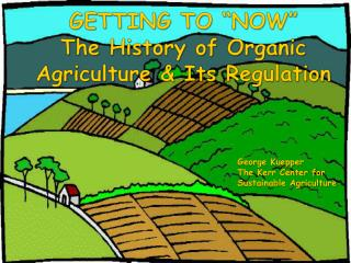 GETTING TO  NOW  The History of Organic Agriculture  Its Regulation