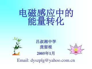 电磁感应中的能量转化 吕叔湘中学 庞留根 2005 年 1 月 Email: dyszplg@yahoo
