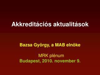 Akkreditációs aktualitások Bazsa György, a MAB elnöke   MRK plénum Budapest, 2010. november 9.