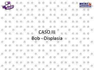 CASO III Bob - Displasia