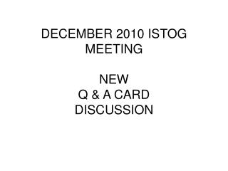 DECEMBER 2010 ISTOG MEETING NEW Q & A CARD DISCUSSION