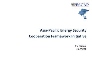 Asia-Pacific Energy Security Cooperation Framework Initiative K V Ramani UN-ESCAP