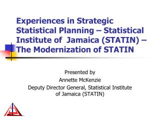 Presented by Annette McKenzie Deputy Director General, Statistical Institute of Jamaica (STATIN)