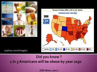 Did you know ? 1 in 3 Americans will be obese by year 2030 	 (CBS News, 2011 )
