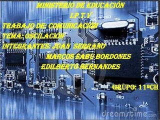 Ministerio de Educación  I.P.T.V TRABAJO DE: COMUNICACIÓN Tema: oscilación