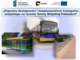 """""""Poprawa dostępności i bezpieczeństwa transportu miejskiego na terenie Gminy Miejskiej Pabianice"""""""