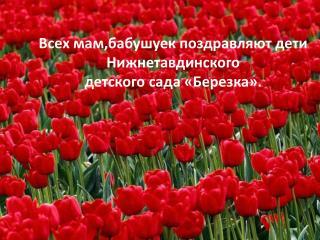 Всех мам,бабушуек поздравляют дети Нижнетавдинского  детского сада «Березка».