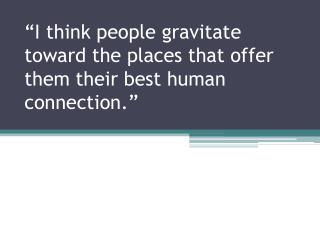 """""""I think people gravitate toward the places that offer them their best human connection."""""""