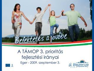 A TÁMOP 3. prioritás fejlesztési irányai Eger - 2009. szeptember 3.