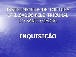 INSTRUMENTOS DE TORTURA UTILISADOS PELO TRIBUNAL DO SANTO OFÍCIO