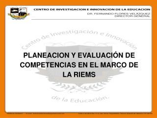 PLANEACION Y EVALUACIÓN  DE  COMPETENCIAS EN EL MARCO DE LA RIEMS