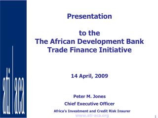 Presentation   to the   The African Development Bank Trade Finance Initiative    14 April, 2009   Peter M. Jones Chief E