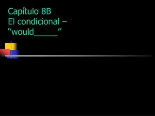"""Capítulo 8B El condicional – """"would_____"""""""