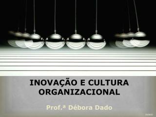 INOVAÇÃO E CULTURA ORGANIZACIONAL Prof.ª Débora Dado