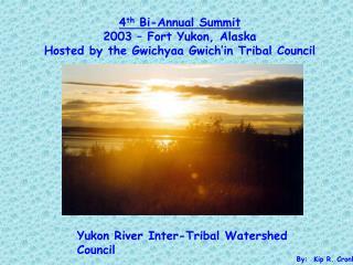 4th Bi-Annual Summit 2003   Fort Yukon, Alaska Hosted by the Gwichyaa Gwich in Tribal Council