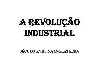 A REVOLUÇÃO INDUSTRIAL SÉCULO XVIII  NA INGLATERRA