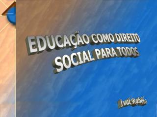EDUCAÇÃO COMO DIREITO  SOCIAL PARA TODOS