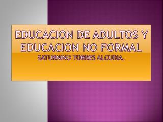 EDUCAcION DE ADULTOS y educacion no formal saturnino Torres alcudia.