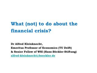 What (not) to do about the financial crisis? Dr Alfred Kleinknecht,