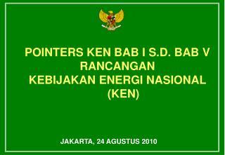 POINTERS KEN BAB I S.D. BAB V RANCANGAN KEBIJAKAN ENERGI NASIONAL (KEN)