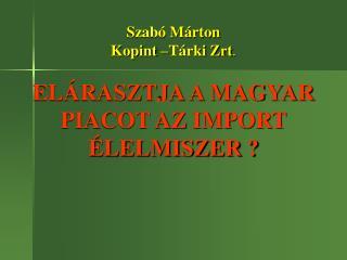 Szabó Márton  Kopint –Tárki Zrt . ELÁRASZTJA A MAGYAR PIACOT AZ IMPORT ÉLELMISZER ?