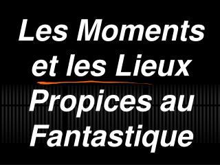Les Moments et les Lieux Propices au Fantastique