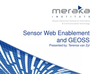 Sensor Web Enablement and GEOSS Presented by: Terence van Zyl