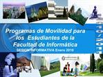 Programas de Movilidad para los  Estudiantes de la  Facultad de Inform tica  SESION INFORMATIVA Enero 2010