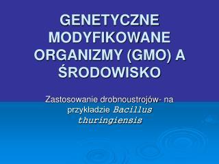 GENETYCZNE MODYFIKOWANE ORGANIZMY (GMO) A ŚRODOWISKO