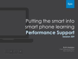 Putting the smart into smart phone learning Performance Support Session 309