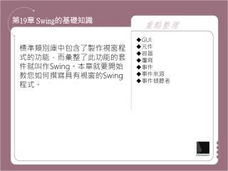 標準類別庫中包含了製作視窗程式的功能,而彙整了此功能的套 件就叫作 Swing 。本章就要開始教您如何撰寫具有視窗的 Swing 程式。