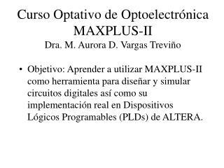 Curso Optativo de Optoelectr ó nica MAXPLUS-II Dra. M. Aurora D. Vargas Trevi ño