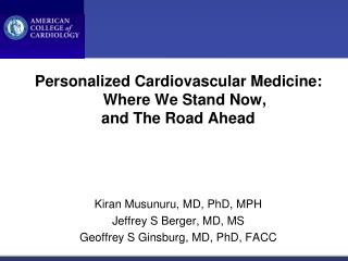 Personalized Cardiovascular Medicine: Where We Stand Now, and The Road Ahead     Kiran Musunuru, MD, PhD, MPH Jeffrey S