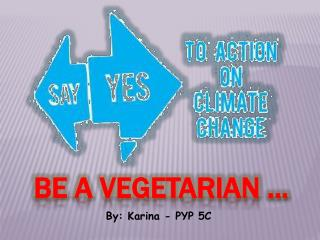 Be a vegetarian ...