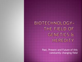 Biotechnology- The field of Genetics & heredity