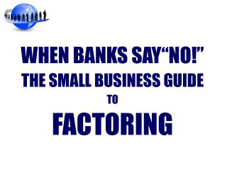 "WHEN BANKS SAY""NO!"" THE SMALL BUSINESS GUIDE TO FACTORING"