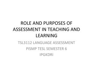 ROLE AND PURPOSES OF ASSESSMENT IN TEACHING AND LEARNING