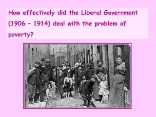 How effectively did the Liberal Government  (1906 – 1914) deal with the problem of  poverty?