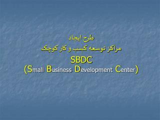 طرح ايجاد  مراکز توسعه کسب و کار کوچک  SBDC (S mall  B usiness  D evelopment  C enter )