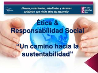 """Ética  & Responsabilidad Social """"Un camino  hacia  la sustentabilidad"""""""