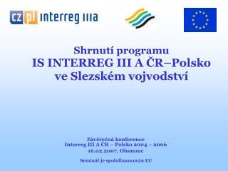 Shrnutí p rogramu  I S  INTERREG III A  ČR –Polsk o ve Slezském vojvodství Závěrečná konference
