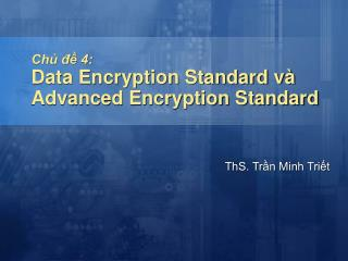 Chủ đề 4: Data Encryption Standard và  Advanced Encryption Standard