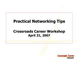 Practical Networking Tips Crossroads Career Workshop April 21, 2007