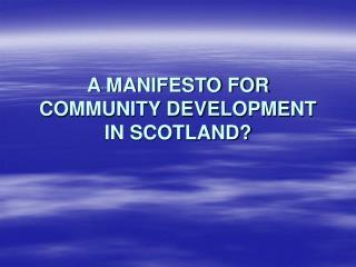 A MANIFESTO FOR COMMUNITY DEVELOPMENT IN SCOTLAND?