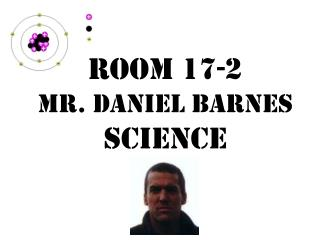 Room 17-2 Mr. Daniel Barnes Science