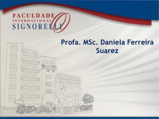 Profa.  MSc . Daniela  Ferreira Suarez
