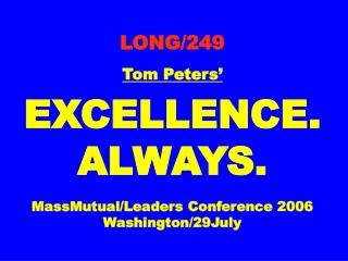 LONG/249 Tom Peters' EXCELLENCE. ALWAYS. MassMutual/Leaders Conference 2006 Washington/29July